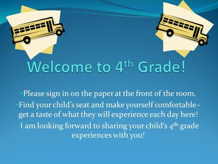 Please sign in on the paper at the front of the room. Find your child's seat and make yourself comfortable– get a taste of what they will experience each.