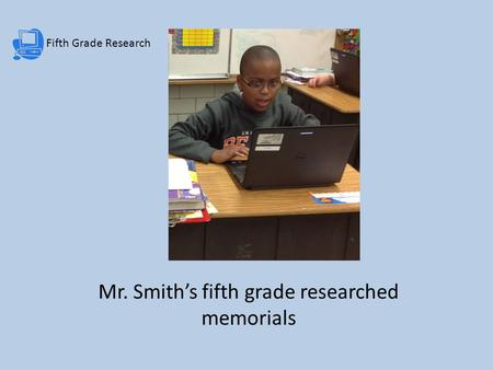 Fifth Grade Research Mr. Smith's fifth grade researched memorials.