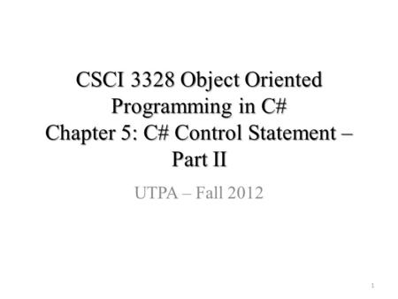 CSCI 3328 Object Oriented Programming in C# Chapter 5: C# Control Statement – Part II UTPA – Fall 2012 1.