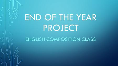 END OF THE YEAR PROJECT ENGLISH COMPOSITION CLASS.