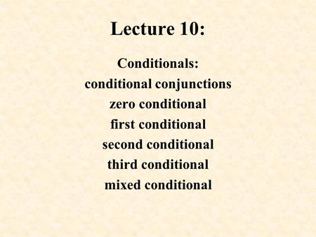 Lecture 10: Conditionals: conditional conjunctions zero conditional first conditional second conditional third conditional mixed conditional.