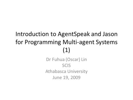 Introduction to AgentSpeak and Jason for Programming Multi-agent Systems (1) Dr Fuhua (Oscar) Lin SCIS Athabasca University June 19, 2009.
