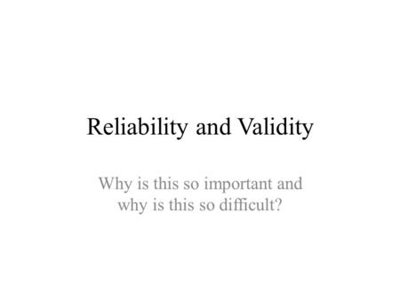 Reliability and Validity Why is this so important and why is this so difficult?