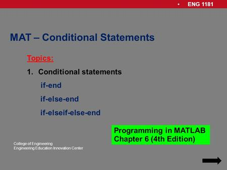 ENG 1181 College of Engineering Engineering Education Innovation Center MAT – Conditional Statements Topics: 1.Conditional statements if-end if-else-end.