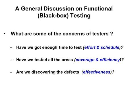 A General Discussion on Functional (Black-box) Testing What are some of the concerns of testers ? –Have we got enough time to test (effort & schedule)?