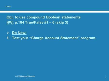 "© 2006 Pearson Education 1 Obj: to use compound Boolean statements HW: p.184 True/False #1 – 6 (skip 3)  Do Now: 1.Test your ""Charge Account Statement"""