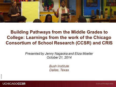 © CCSR Building Pathways from the Middle Grades to College: Learnings from the work of the Chicago Consortium of School Research (CCSR) and CRIS Presented.