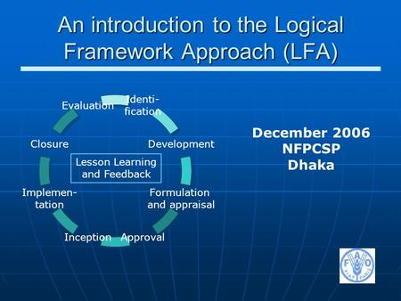 An introduction to the Logical Framework Approach (LFA) Identi- fication Development Formulation and appraisal ApprovalInception Implemen- tation Closure.