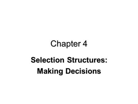 Chapter 4 Selection Structures: Making Decisions.