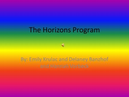 The Horizons Program By: Emily Krulac and Delaney Banzhof and Hannah Vorbeck.