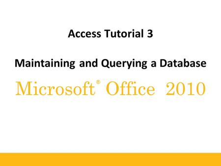 ® Microsoft Office 2010 Access Tutorial 3 Maintaining and Querying a Database.