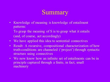 Summary Knowledge of meaning is knowledge of entailment patterns: To grasp the meaning of S is to grasp what it entails (and, of course, act accordingly)