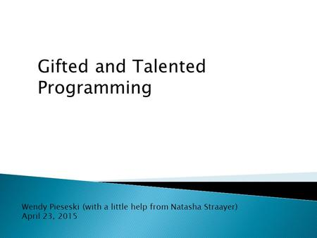 Gifted and Talented Programming Wendy Pieseski (with a little help from Natasha Straayer) April 23, 2015.