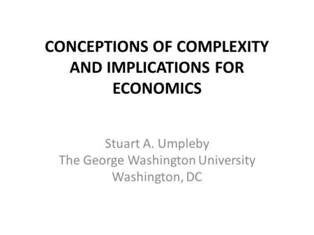 CONCEPTIONS OF COMPLEXITY AND IMPLICATIONS FOR ECONOMICS Stuart A. Umpleby The George Washington University Washington, DC.