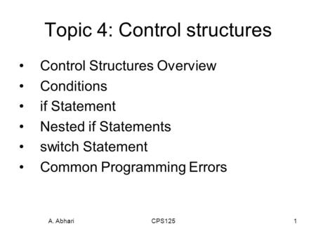A. Abhari CPS1251 Topic 4: Control structures Control Structures Overview Conditions if Statement Nested if Statements switch Statement Common Programming.