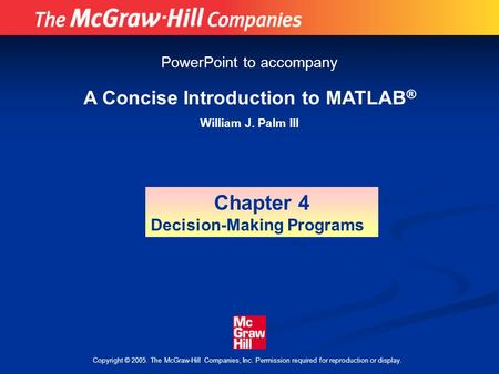 Copyright © 2005. The McGraw-Hill Companies, Inc. Permission required for reproduction or display. A Concise Introduction to MATLAB ® William J. Palm III.