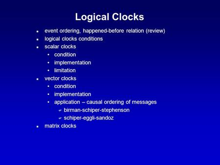 Logical Clocks n event ordering, happened-before relation (review) n logical clocks conditions n scalar clocks condition implementation limitation n vector.