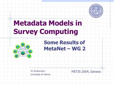 Metadata Models in Survey Computing Some Results of MetaNet – WG 2 METIS 2004, Geneva W. Grossmann University of Vienna.
