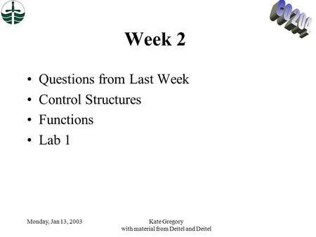 Monday, Jan 13, 2003Kate Gregory with material from Deitel and Deitel Week 2 Questions from Last Week Control Structures Functions Lab 1.