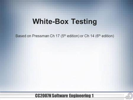 CC20O7N Software Engineering 1 1 White-Box Testing Based on Pressman Ch 17 (5 th edition) or Ch 14 (6 th edition)
