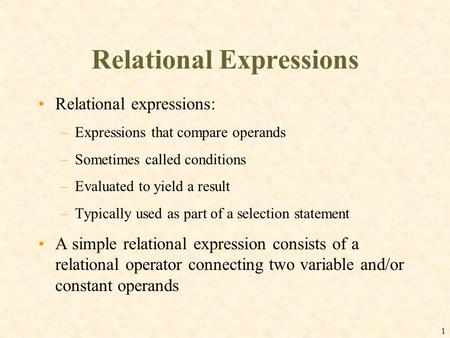 1 Relational Expressions Relational expressions: –Expressions that compare operands –Sometimes called conditions –Evaluated to yield a result –Typically.