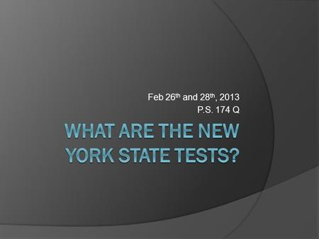 Feb 26 th and 28 th, 2013 P.S. 174 Q. State Test Information: Students  Students in third through fifth grade will take the NYS ELA and Mathematics exam.