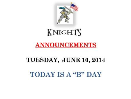 "ANNOUNCEMENTS ANNOUNCEMENTS TUESDAY, JUNE 10, 2014 TODAY IS A ""B"" DAY."