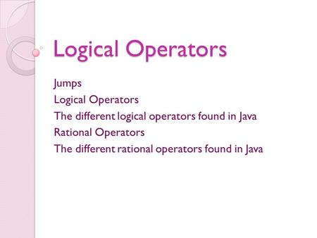 Logical Operators Jumps Logical Operators The different logical operators found in Java Rational Operators The different rational operators found in Java.