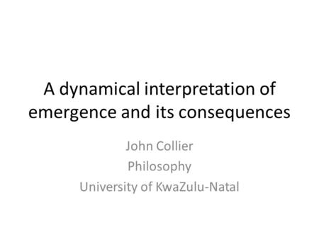 A dynamical interpretation of emergence and its consequences John Collier Philosophy University of KwaZulu-Natal.