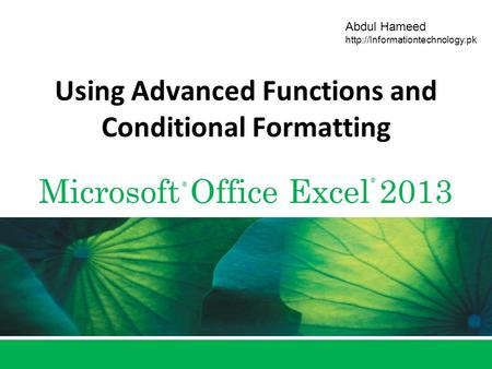 Microsoft Office Excel 2013 ® ® Abdul Hameed  Using Advanced Functions and Conditional Formatting.