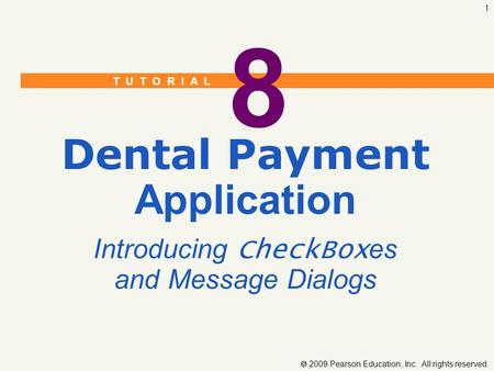 T U T O R I A L  2009 Pearson Education, Inc. All rights reserved. 1 8 Dental Payment Application Introducing CheckBox es and Message Dialogs.