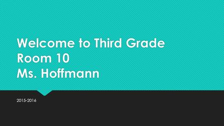 Welcome to Third Grade Room 10 Ms. Hoffmann 2015-2016.