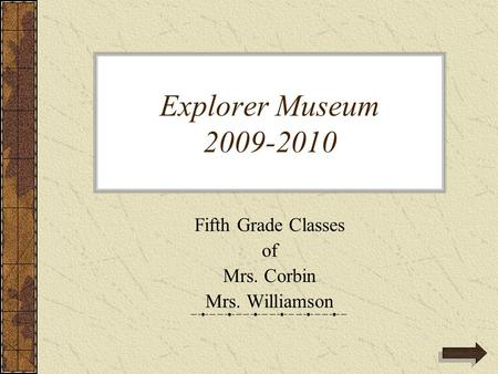 Explorer Museum 2009-2010 Fifth Grade Classes of Mrs. Corbin Mrs. Williamson.