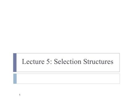 1 Lecture 5: Selection Structures. Outline 2  Control Structures  Conditions  Relational Operators  Logical Operators  if statements  Two-Alternatives.