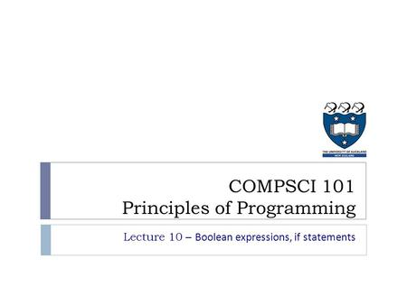 Lecture 10 – Boolean expressions, if statements COMPSCI 101 Principles of Programming.