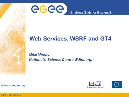 INFSO-RI-508833 Enabling Grids for E-sciencE www.eu-egee.org Web Services, WSRF and GT4 Mike Mineter National e-Science Centre, Edinburgh.