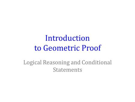 Introduction to Geometric Proof Logical Reasoning and Conditional Statements.