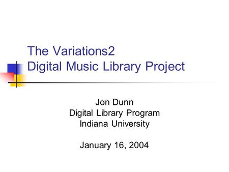 The Variations2 Digital Music Library Project Jon Dunn Digital Library Program Indiana University January 16, 2004.