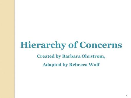 1 Hierarchy of Concerns Created by Barbara Ohrstrom, Adapted by Rebecca Wolf.