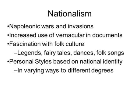 Nationalism Napoleonic wars and invasions Increased use of vernacular in documents Fascination with folk culture –Legends, fairy tales, dances, folk songs.