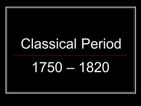 "Classical Period 1750 – 1820. What does Classical Mean? Identify with antiquity; especially ancient Greece Era with style traits ""Classical"" / ""Coke"""