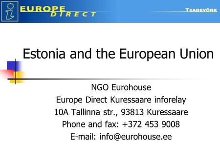 Estonia and the European Union NGO Eurohouse Europe Direct Kuressaare inforelay 10A Tallinna str., 93813 Kuressaare Phone and fax: +372 453 9008 E-mail: