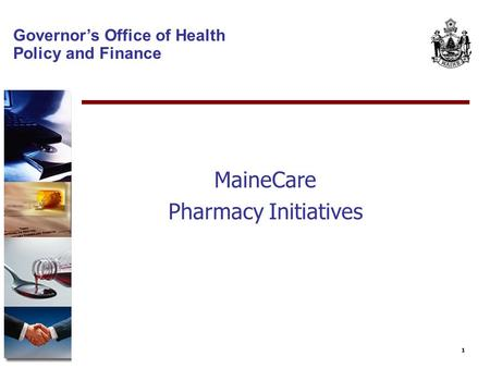 1 Governor's Office of Health Policy and Finance MaineCare Pharmacy Initiatives.