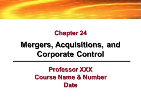 Professor XXX Course Name & Number Date Mergers, Acquisitions, and Corporate Control Chapter 24.