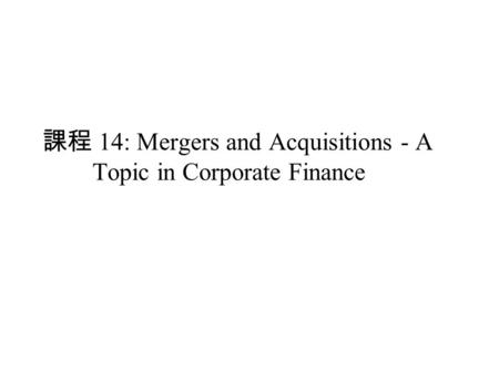 課程 14: Mergers and Acquisitions - A Topic in Corporate Finance.