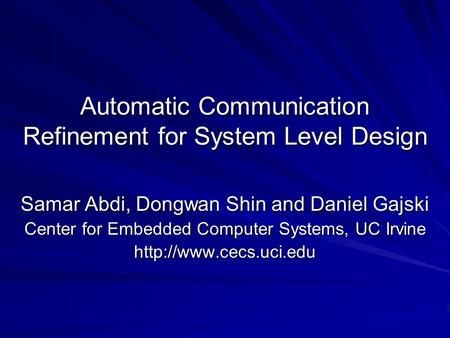 Automatic Communication Refinement for System Level Design Samar Abdi, Dongwan Shin and Daniel Gajski Center for Embedded Computer Systems, UC Irvine