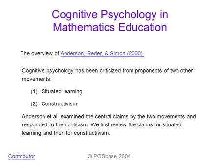 Cognitive Psychology in Mathematics Education Contributor© POSbase 2004 The overview of Anderson, Reder, & Simon (2000).Anderson, Reder, & Simon (2000).