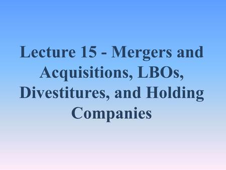 Lecture 15 - Mergers and Acquisitions, LBOs, Divestitures, and Holding Companies.