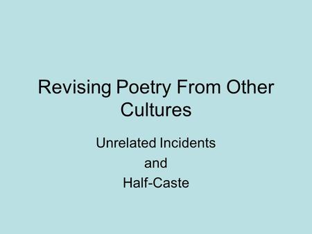 Revising Poetry From Other Cultures Unrelated Incidents and Half-Caste.