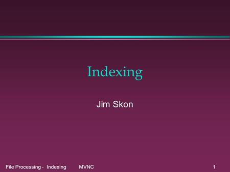 File Processing - Indexing MVNC1 Indexing Jim Skon.